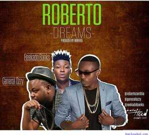 Roberto - Dreams ft. General Ozzy & Reekado Banks